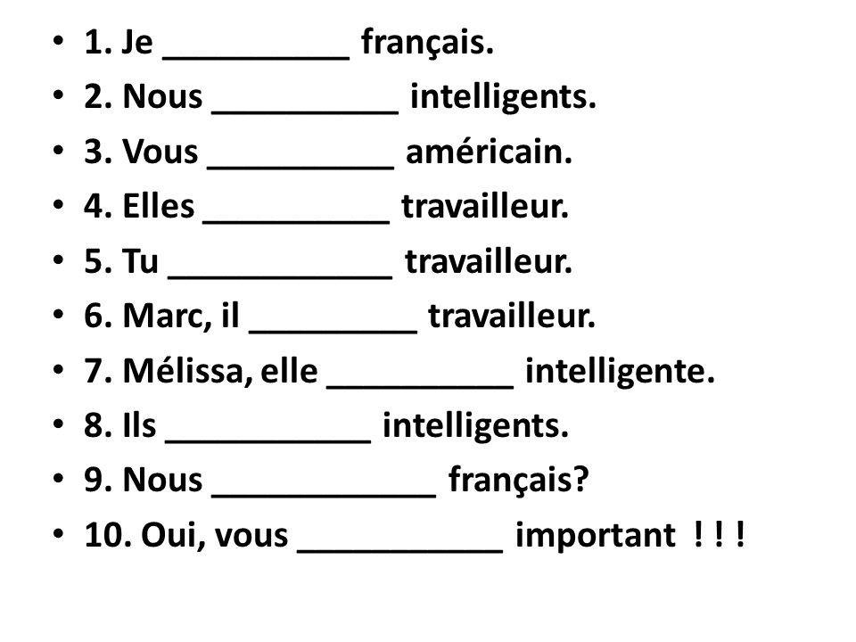 1. Je __________ français. 2. Nous __________ intelligents. 3. Vous __________ américain. 4. Elles __________ travailleur. 5. Tu ____________ travaill