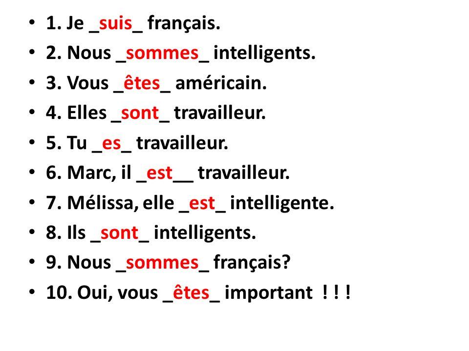 1. Je _suis_ français. 2. Nous _sommes_ intelligents. 3. Vous _êtes_ américain. 4. Elles _sont_ travailleur. 5. Tu _es_ travailleur. 6. Marc, il _est_