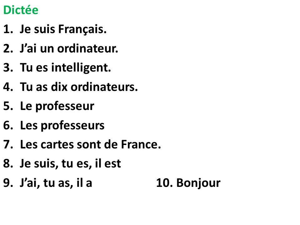 Dictée 1.Je suis Français. 2.Jai un ordinateur. 3.Tu es intelligent. 4.Tu as dix ordinateurs. 5.Le professeur 6.Les professeurs 7.Les cartes sont de F