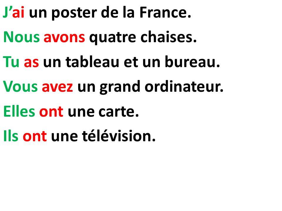 Jai un poster de la France. Nous avons quatre chaises. Tu as un tableau et un bureau. Vous avez un grand ordinateur. Elles ont une carte. Ils ont une