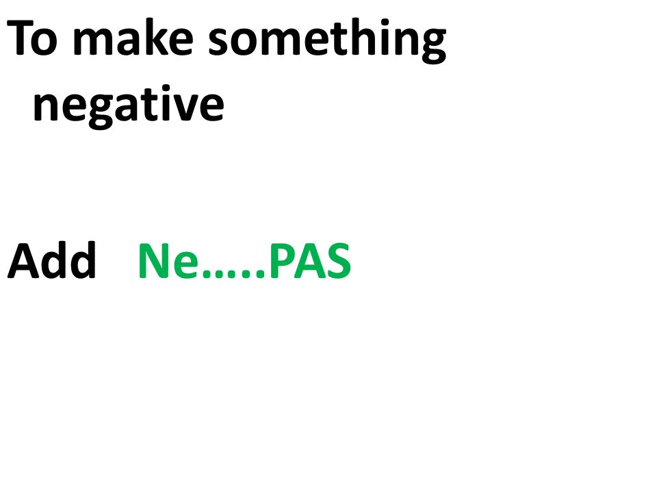 To make something negative Add Ne…..PAS