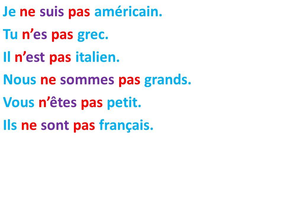 Je ne suis pas américain. Tu nes pas grec. Il nest pas italien. Nous ne sommes pas grands. Vous nêtes pas petit. Ils ne sont pas français.