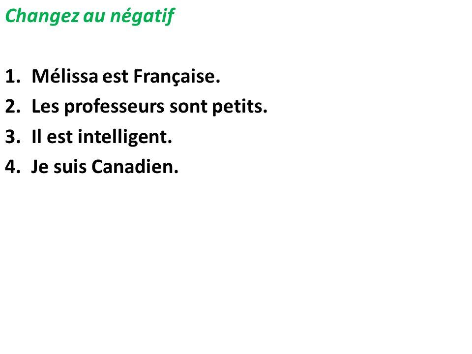Changez au négatif 1.Mélissa est Française. 2.Les professeurs sont petits. 3.Il est intelligent. 4.Je suis Canadien.