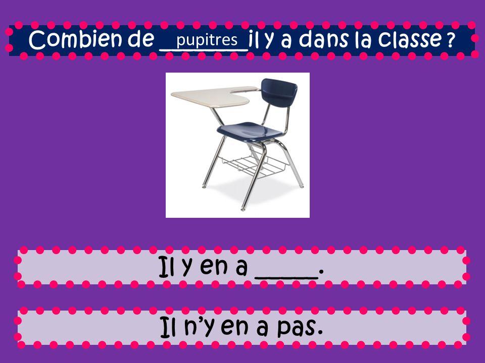 Combien de ________il y a dans la classe Il y en a _____. Il ny en a pas. pupitres
