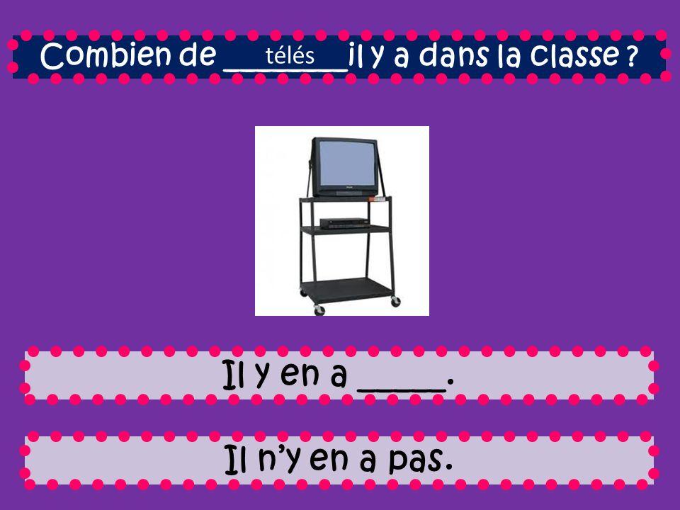 Combien de ________il y a dans la classe Il y en a _____. Il ny en a pas. télés
