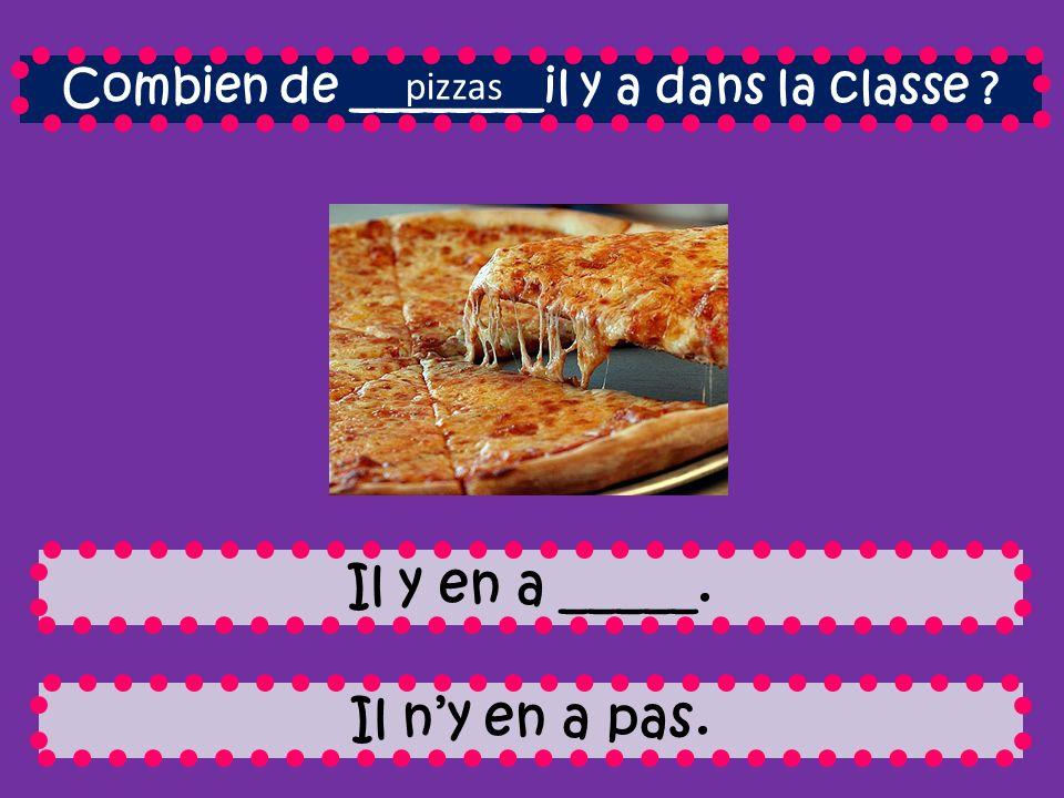 Combien de ________il y a dans la classe Il y en a _____. Il ny en a pas. pizzas