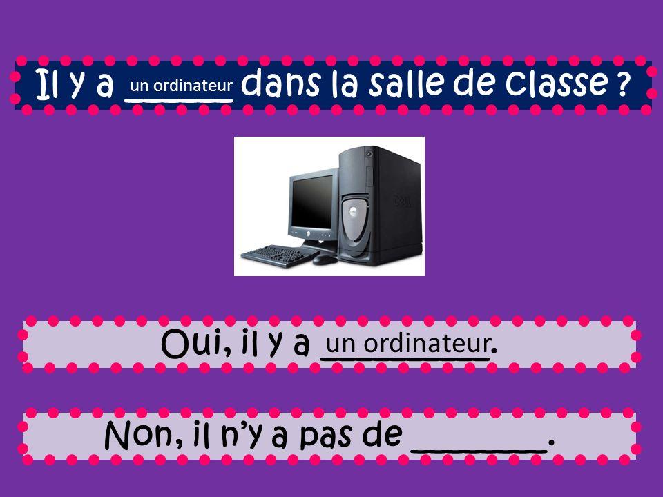 Il y a ______ dans la salle de classe .Oui, il y a __________.