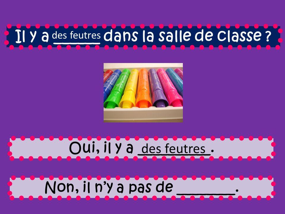Il y a ______ dans la salle de classe . Oui, il y a __________.