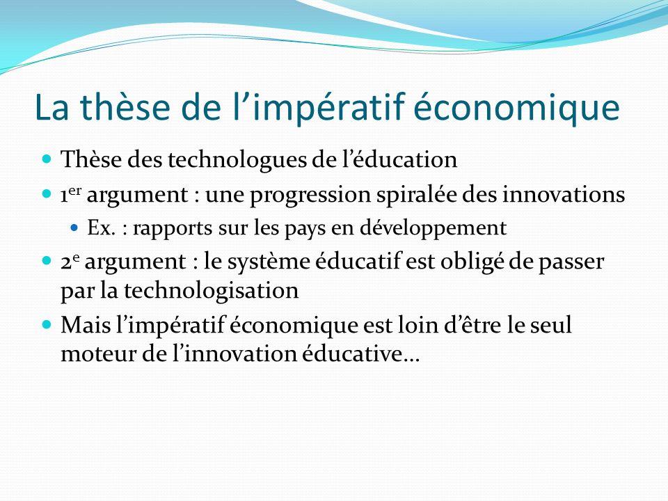 La thèse de limpératif économique Thèse des technologues de léducation 1 er argument : une progression spiralée des innovations Ex. : rapports sur les