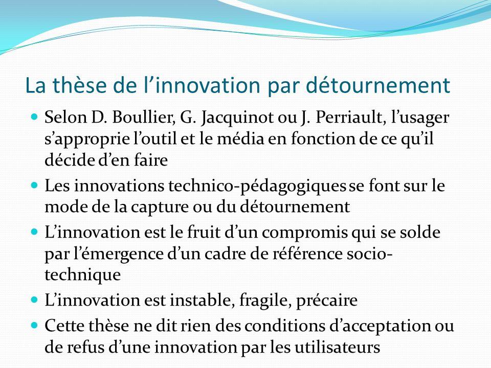 La thèse de linnovation par détournement Selon D. Boullier, G. Jacquinot ou J. Perriault, lusager sapproprie loutil et le média en fonction de ce quil