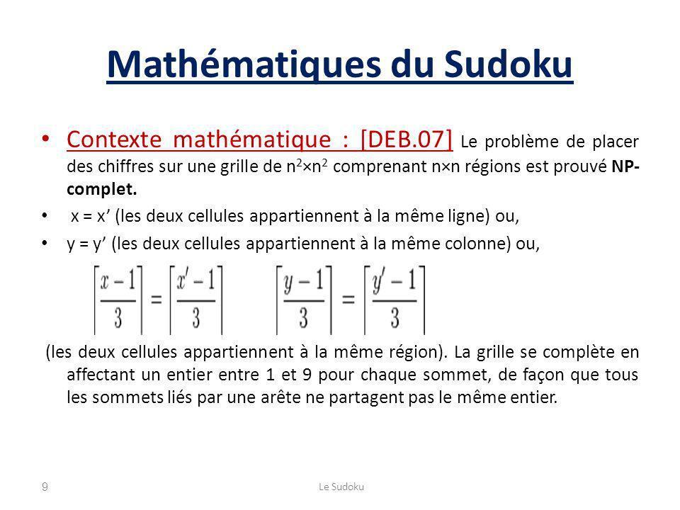 Mathématiques du Sudoku Contexte mathématique : [DEB.07] Le problème de placer des chiffres sur une grille de n 2 ×n 2 comprenant n×n régions est prouvé NP- complet.