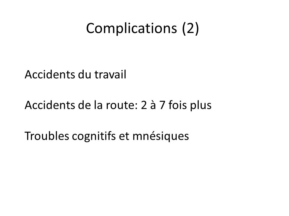 Complications (2) Accidents du travail Accidents de la route: 2 à 7 fois plus Troubles cognitifs et mnésiques