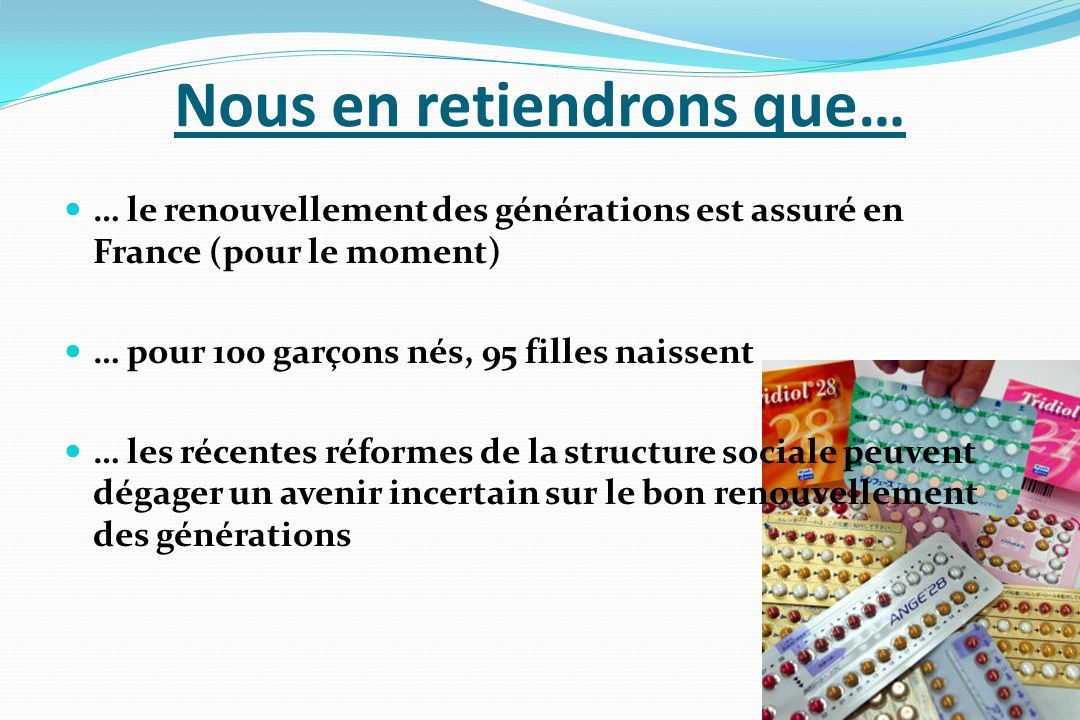 Nous en retiendrons que… … le renouvellement des générations est assuré en France (pour le moment) … pour 100 garçons nés, 95 filles naissent … les ré