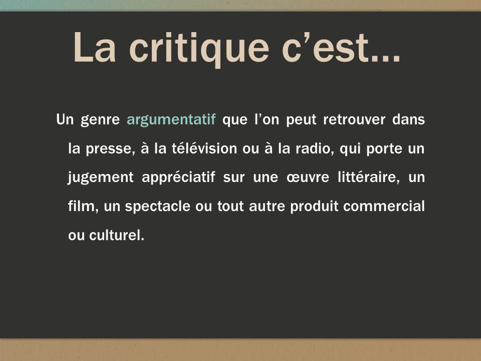 La critique cest… Un genre argumentatif que lon peut retrouver dans la presse, à la télévision ou à la radio, qui porte un jugement appréciatif sur un