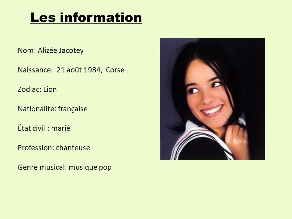 Les information Nom: Alizée Jacotey Naissance: 21 août 1984, Corse Zodiac: Lion Nationalite: française État civil : marié Profession: chanteuse Genre