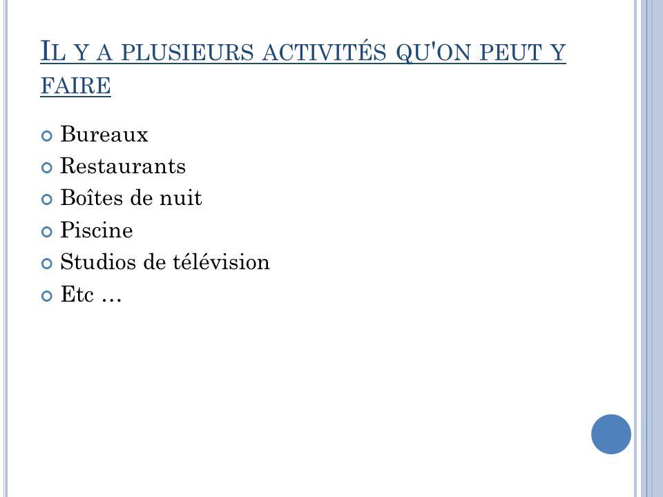 I L Y A PLUSIEURS ACTIVITÉS QU ' ON PEUT Y FAIRE Bureaux Restaurants Boîtes de nuit Piscine Studios de télévision Etc …