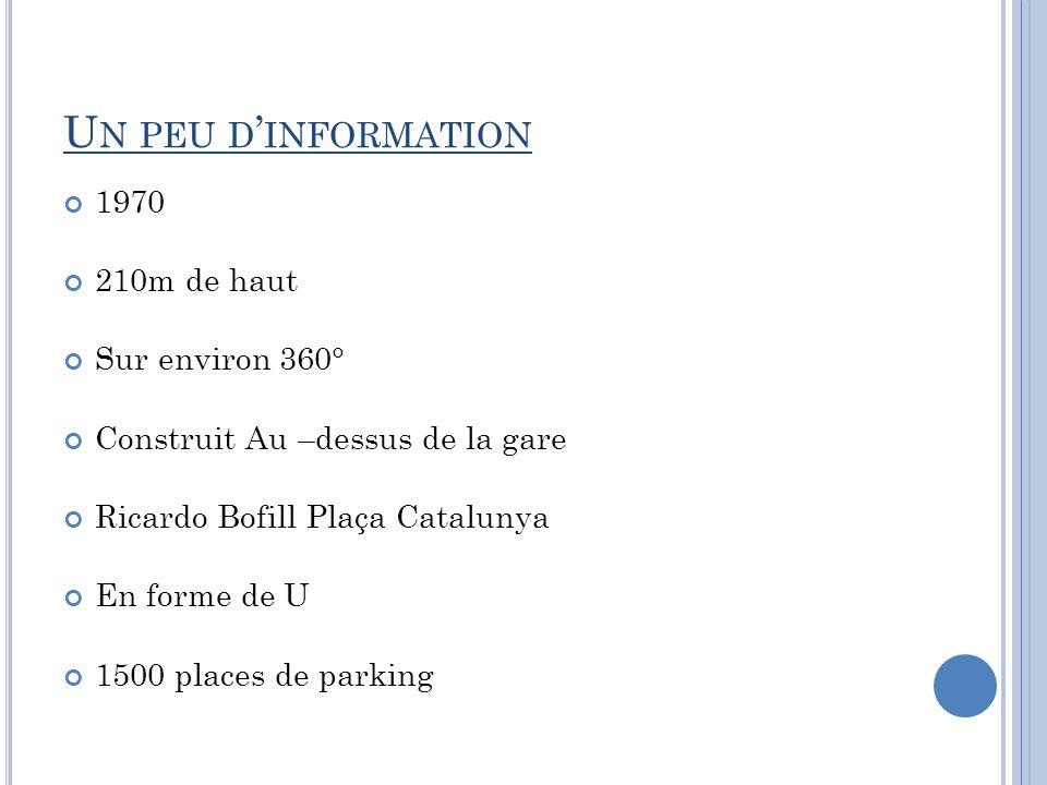 U N PEU D INFORMATION 1970 210m de haut Sur environ 360° Construit Au –dessus de la gare Ricardo Bofill Plaça Catalunya En forme de U 1500 places de p