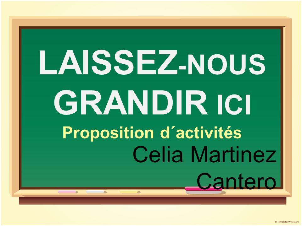 LAISSEZ - NOUS GRANDIR ICI Proposition d´activités Celia Martinez Cantero