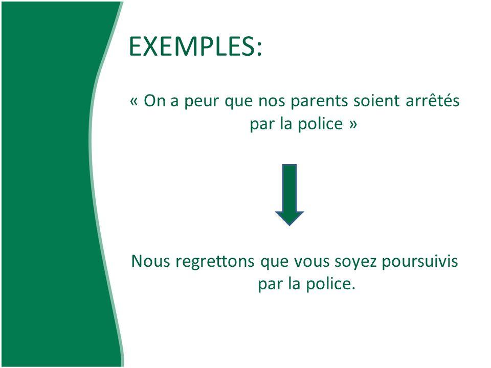 EXEMPLES: « On a peur que nos parents soient arrêtés par la police » Nous regrettons que vous soyez poursuivis par la police.