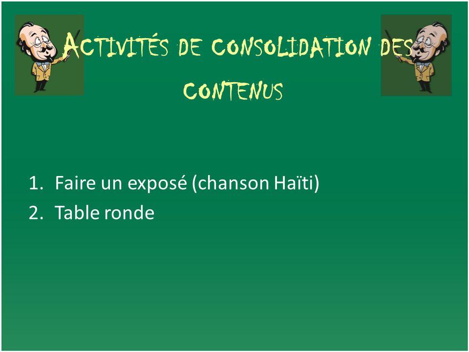 A CTIVITÉS DE CONSOLIDATION DES CONTENUS 1.Faire un exposé (chanson Haïti) 2.Table ronde