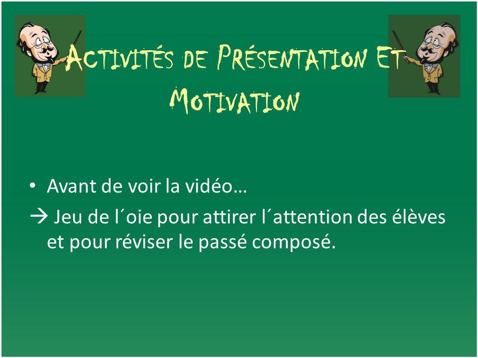 A CTIVITÉS DE P RÉSENTATION E T M OTIVATION Avant de voir la vidéo… Jeu de l´oie pour attirer l´attention des élèves et pour réviser le passé composé.