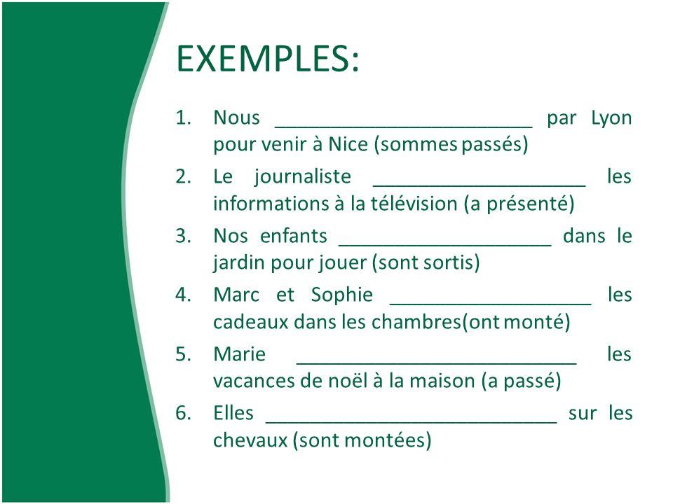 EXEMPLES: 1.Nous _______________________ par Lyon pour venir à Nice (sommes passés) 2.Le journaliste ___________________ les informations à la télévis