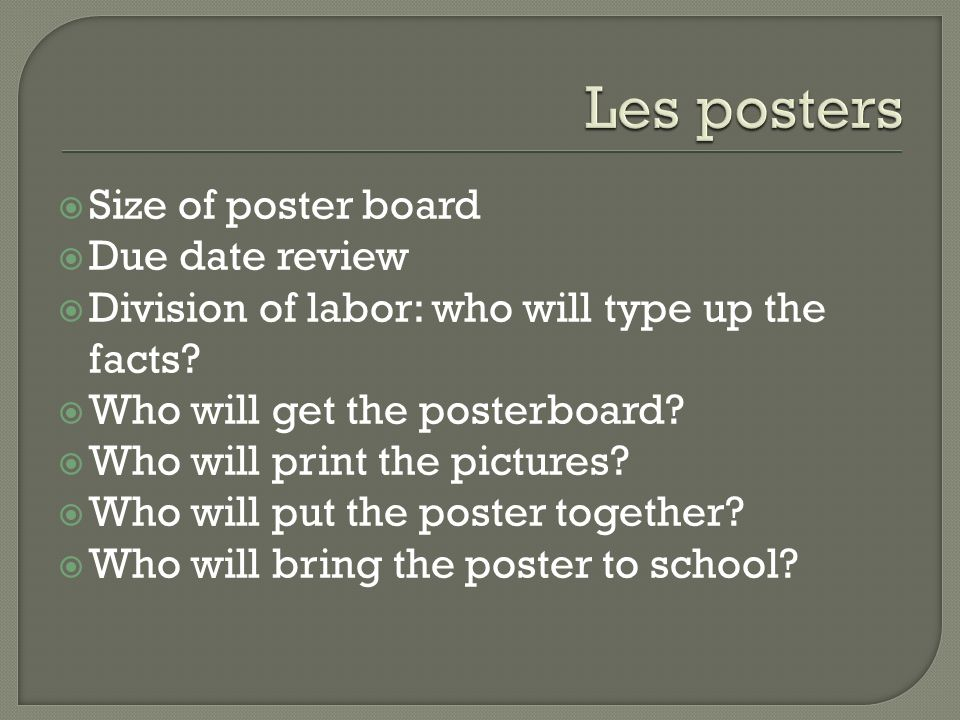 Size of poster board Due date review Division of labor: who will type up the facts? Who will get the posterboard? Who will print the pictures? Who wil