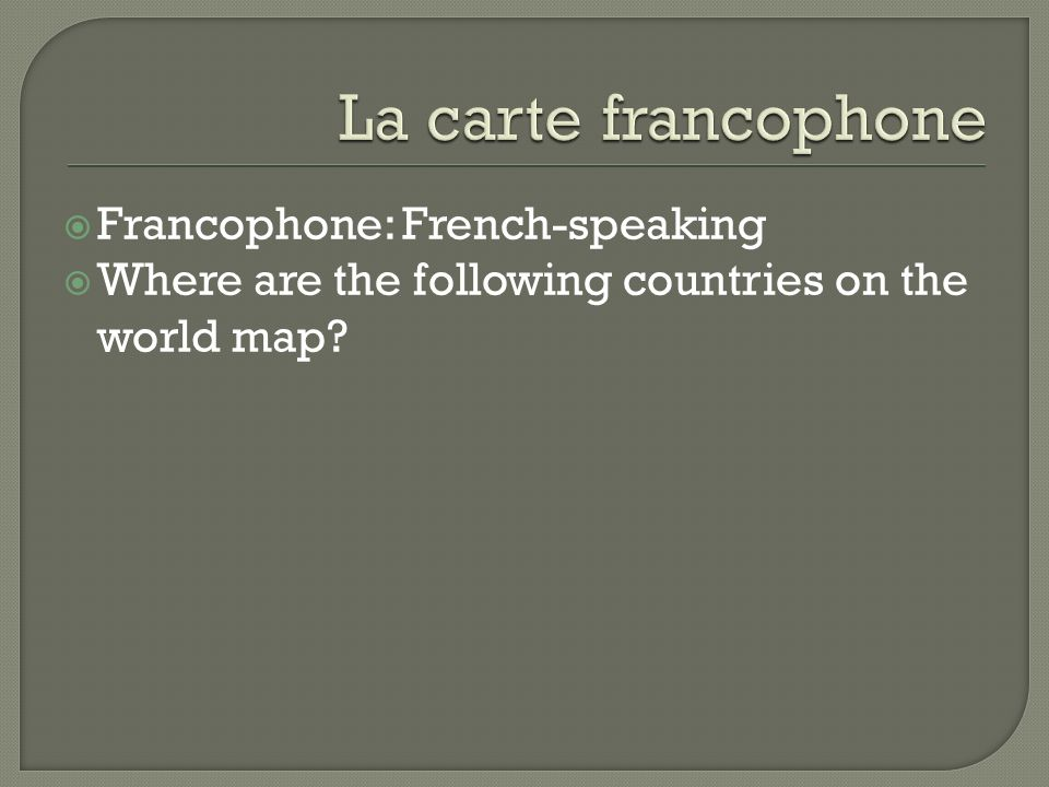 Francophone: French-speaking Where are the following countries on the world map