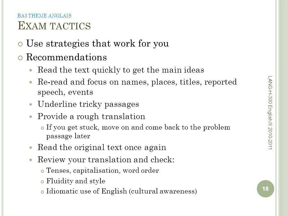 BA3 THEME ANGLAIS E XAM TACTICS Use strategies that work for you Recommendations Read the text quickly to get the main ideas Re-read and focus on names, places, titles, reported speech, events Underline tricky passages Provide a rough translation If you get stuck, move on and come back to the problem passage later Read the original text once again Review your translation and check: Tenses, capitalisation, word order Fluidity and style Idiomatic use of English (cultural awareness) 18 LANG-H-300 English III 2010-2011