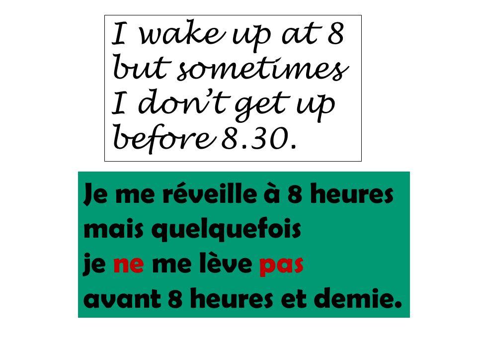 I wake up at 8 but sometimes I dont get up before 8.30. Je me réveille à 8 heures mais quelquefois je ne me lève pas avant 8 heures et demie.