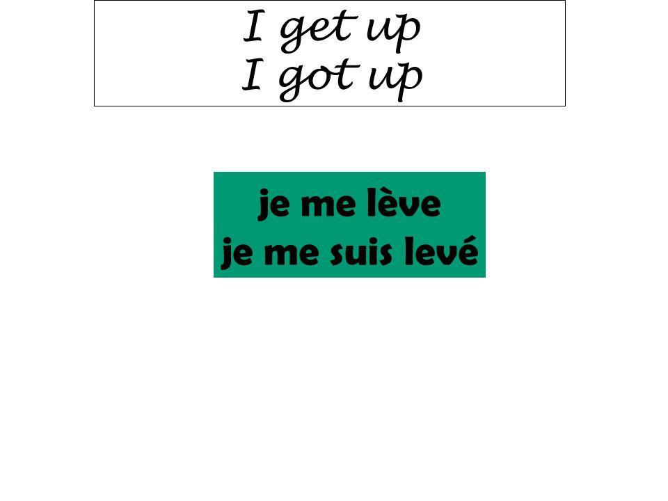 I get up I got up je me lève je me suis levé
