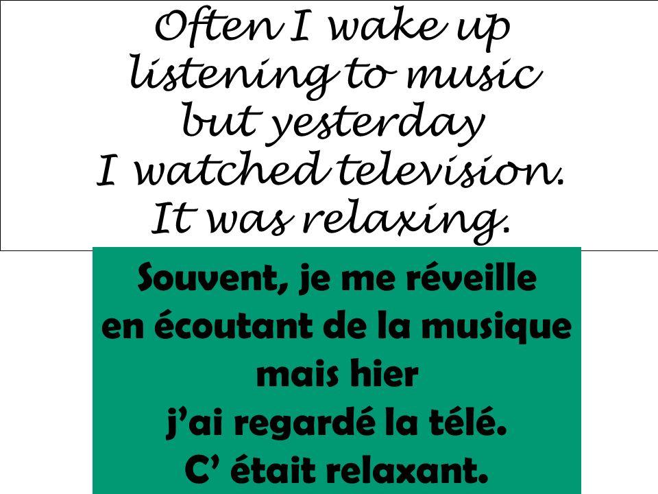 Often I wake up listening to music but yesterday I watched television. It was relaxing. Souvent, je me réveille en écoutant de la musique mais hier ja