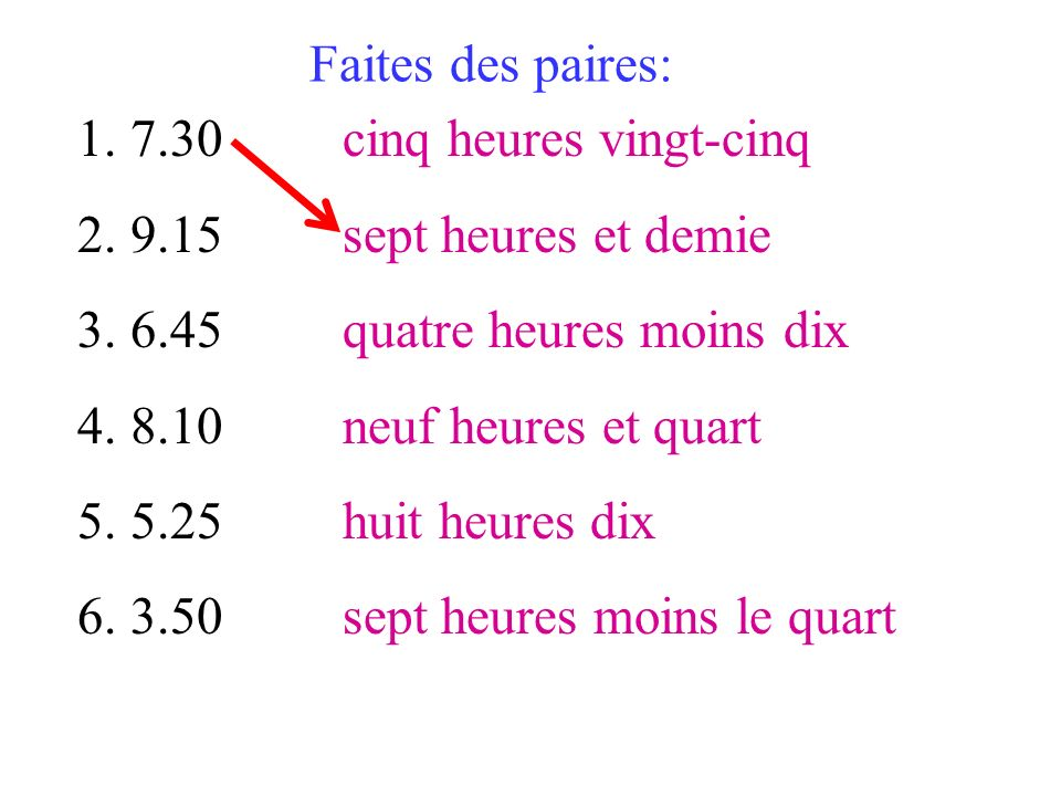 1.7.30 2.9.15 3.6.45 4.8.10 5.5.25 6.3.50 Faites des paires: cinq heures vingt-cinq sept heures et demie quatre heures moins dix neuf heures et quart
