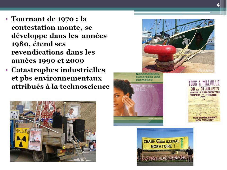 Tournant de 1970 : la contestation monte, se développe dans les années 1980, étend ses revendications dans les années 1990 et 2000 Catastrophes industrielles et pbs environnementaux attribués à la technoscience 4