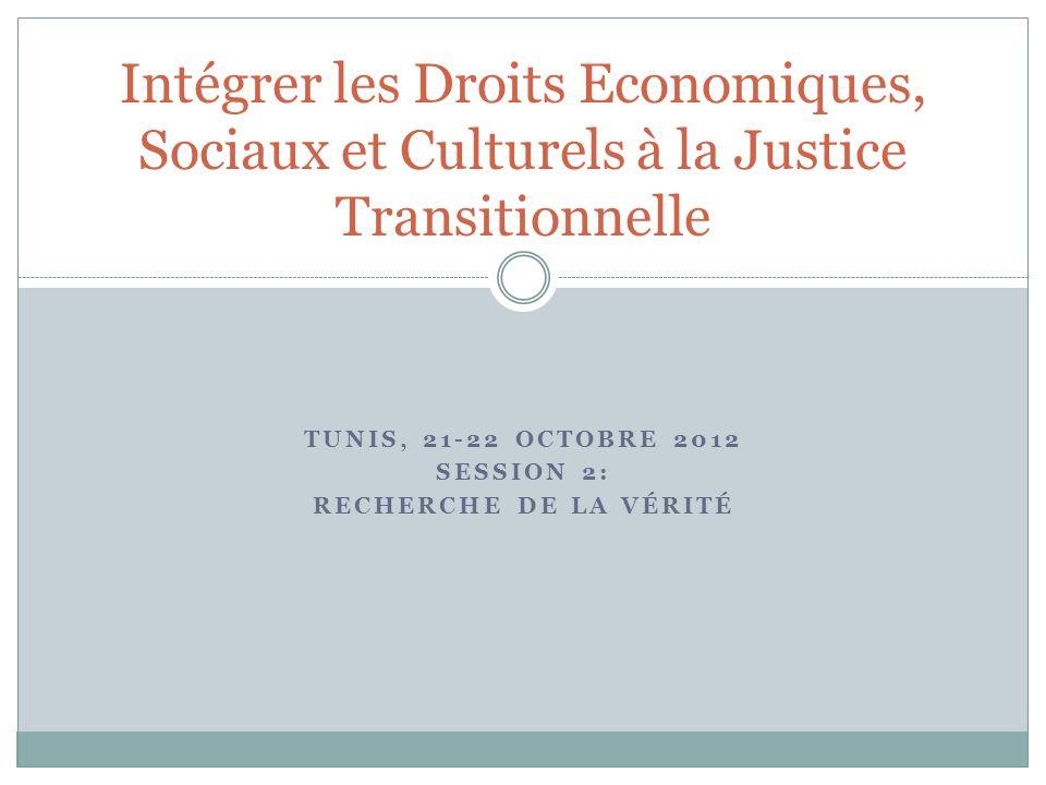 TUNIS, 21-22 OCTOBRE 2012 SESSION 2: RECHERCHE DE LA VÉRITÉ Intégrer les Droits Economiques, Sociaux et Culturels à la Justice Transitionnelle