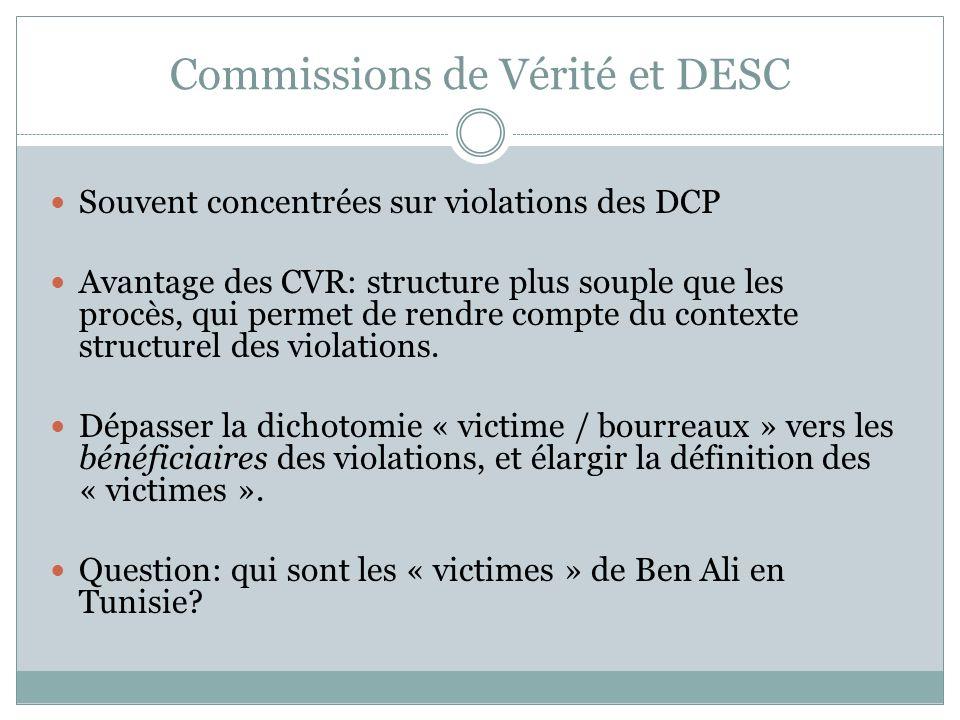 Commissions de Vérité et DESC Souvent concentrées sur violations des DCP Avantage des CVR: structure plus souple que les procès, qui permet de rendre compte du contexte structurel des violations.