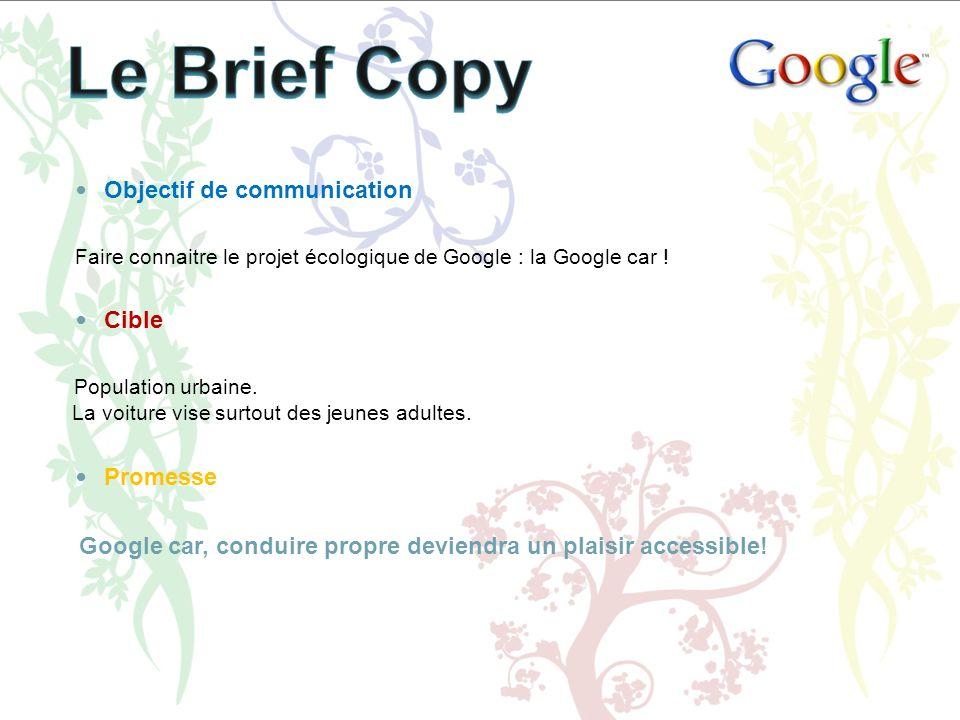 Objectif de communication Faire connaitre le projet écologique de Google : la Google car ! Cible Population urbaine. La voiture vise surtout des jeune