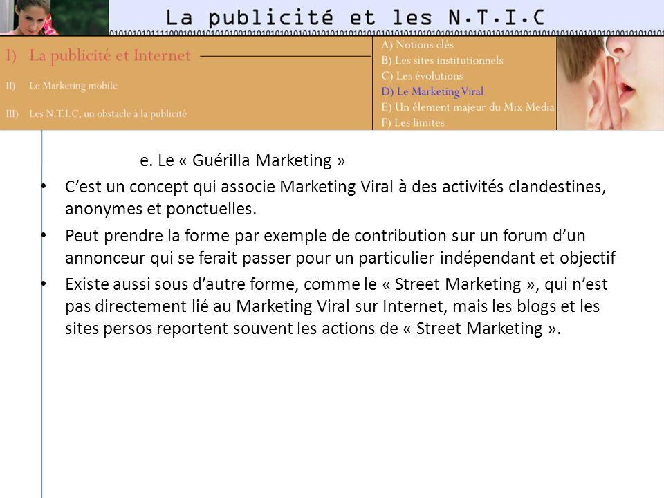e. Le « Guérilla Marketing » Cest un concept qui associe Marketing Viral à des activités clandestines, anonymes et ponctuelles. Peut prendre la forme