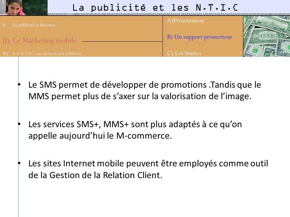 Le SMS permet de développer de promotions.Tandis que le MMS permet plus de saxer sur la valorisation de limage. Les services SMS+, MMS+ sont plus adap