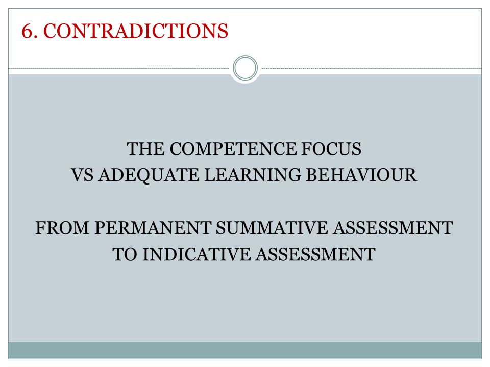 6. CONTRADICTIONS THE COMPETENCE FOCUS VS ADEQUATE LEARNING BEHAVIOUR FROM PERMANENT SUMMATIVE ASSESSMENT TO INDICATIVE ASSESSMENT