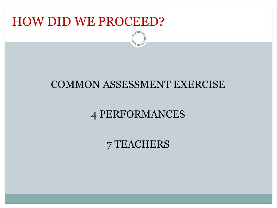 HOW DID WE PROCEED? COMMON ASSESSMENT EXERCISE 4 PERFORMANCES 7 TEACHERS