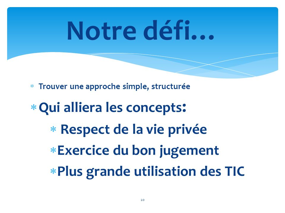 Trouver une approche simple, structurée Qui alliera les concepts : Respect de la vie privée Exercice du bon jugement Plus grande utilisation des TIC 2