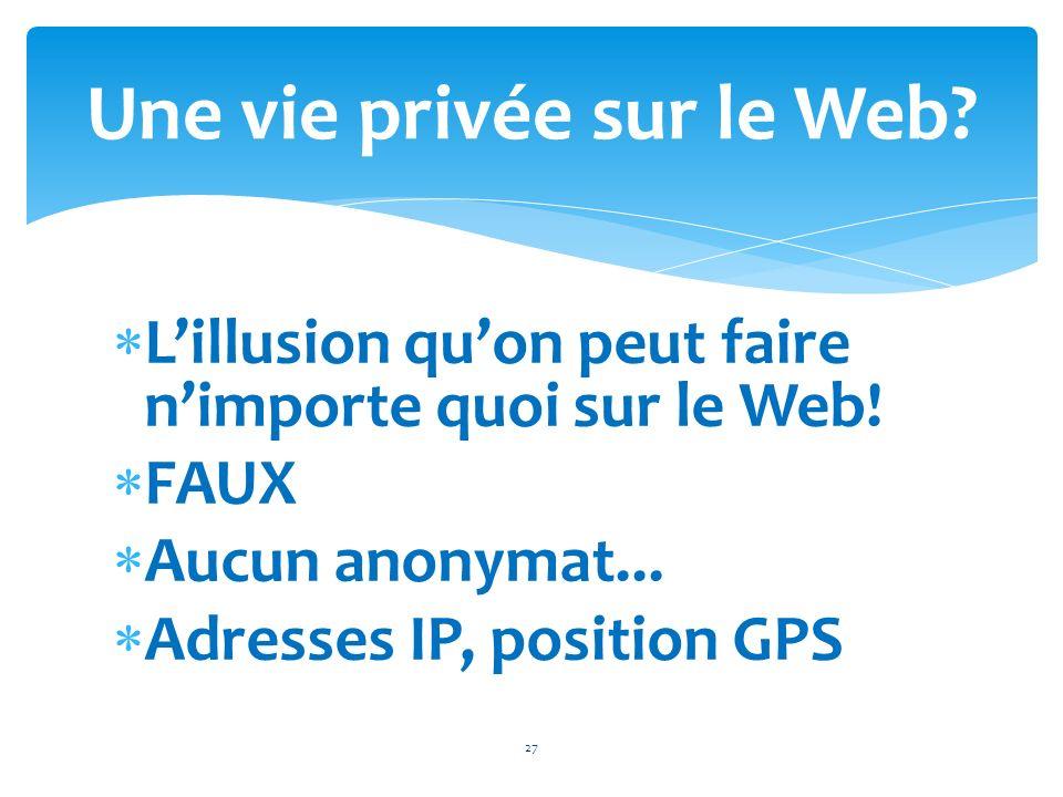 Lillusion quon peut faire nimporte quoi sur le Web! FAUX Aucun anonymat... Adresses IP, position GPS 27 Une vie privée sur le Web?