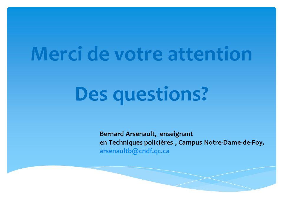 Merci de votre attention Des questions? Bernard Arsenault, enseignant en Techniques policières, Campus Notre-Dame-de-Foy, arsenaultb@cndf.qc.ca