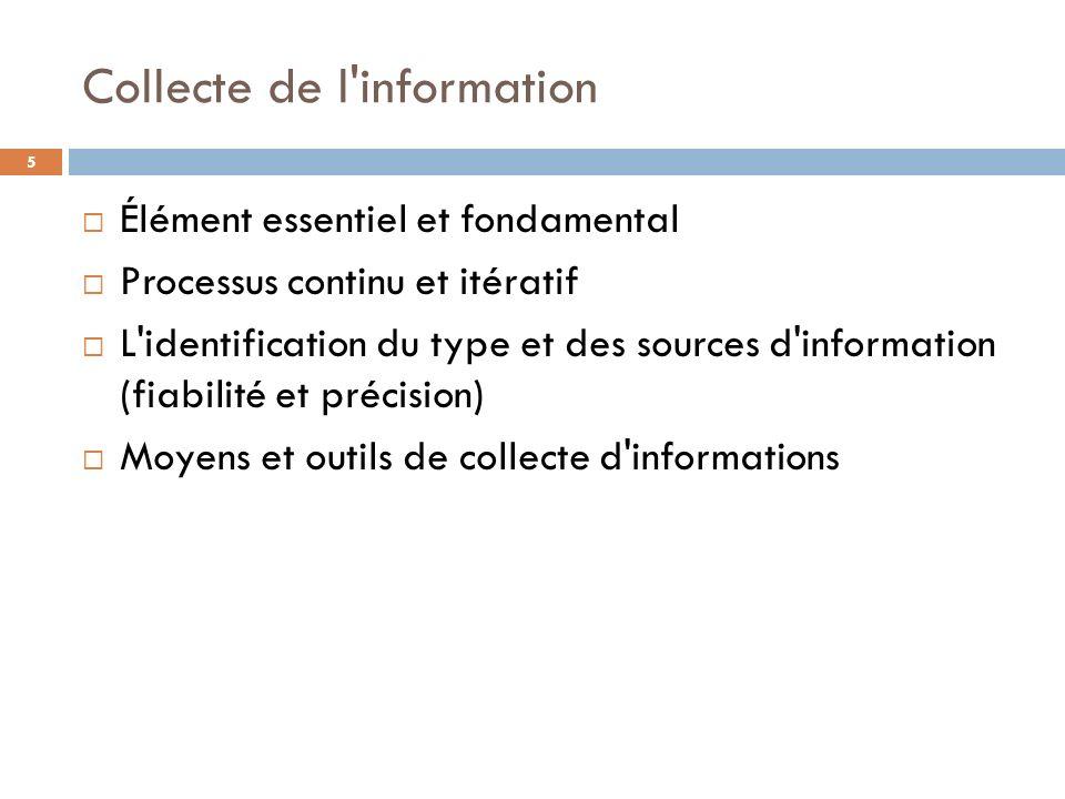 Collecte de l'information Élément essentiel et fondamental Processus continu et itératif L'identification du type et des sources d'information (fiabil