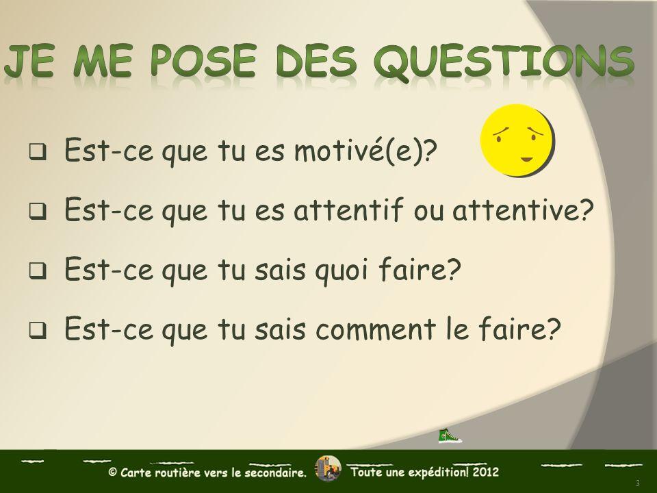 Est-ce que tu es motivé(e)? Est-ce que tu es attentif ou attentive? Est-ce que tu sais quoi faire? Est-ce que tu sais comment le faire? 3