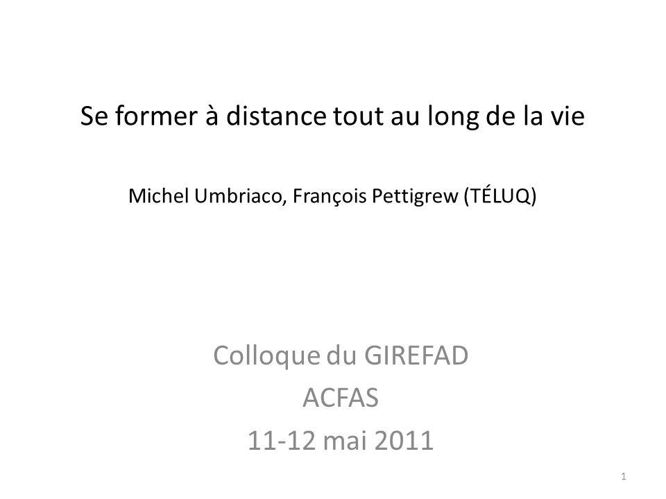 Se former à distance tout au long de la vie Michel Umbriaco, François Pettigrew (TÉLUQ) Colloque du GIREFAD ACFAS 11-12 mai 2011 1