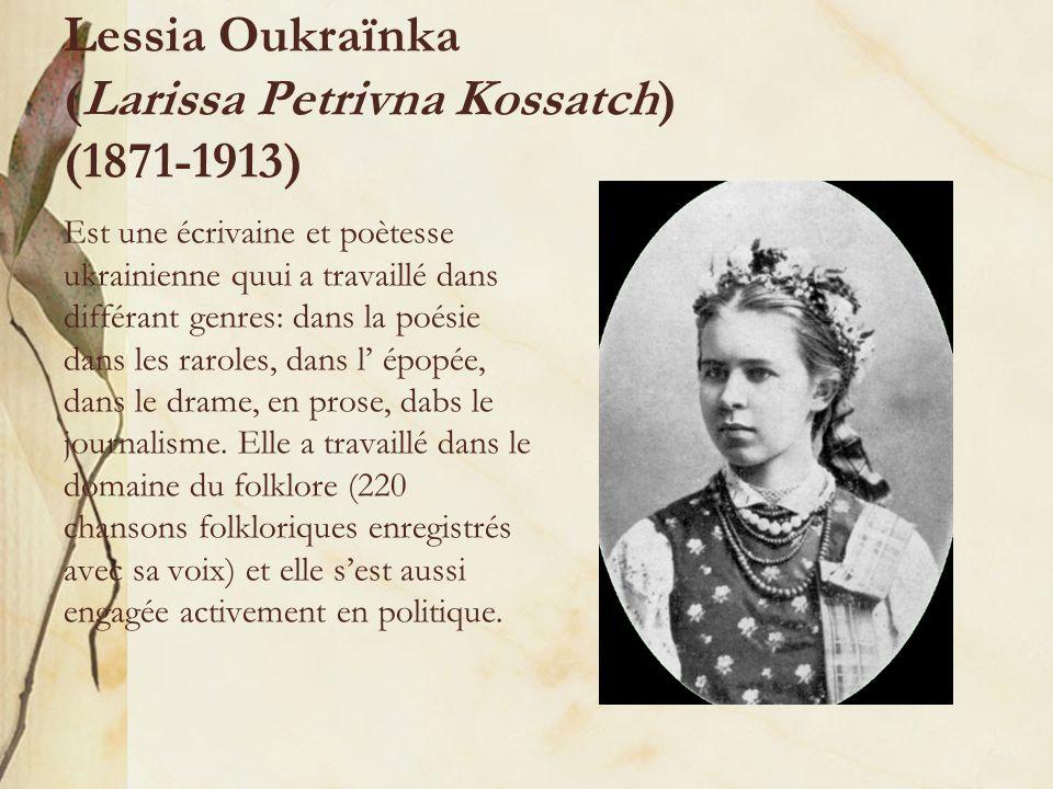 Lessia Oukraїnka (Larissa Petrivna Kossatch) (1871-1913) Est une écrivaine et poètesse ukrainienne quui a travaillé dans différant genres: dans la poésie dans les raroles, dans l épopée, dans le drame, en prose, dabs le journalisme.