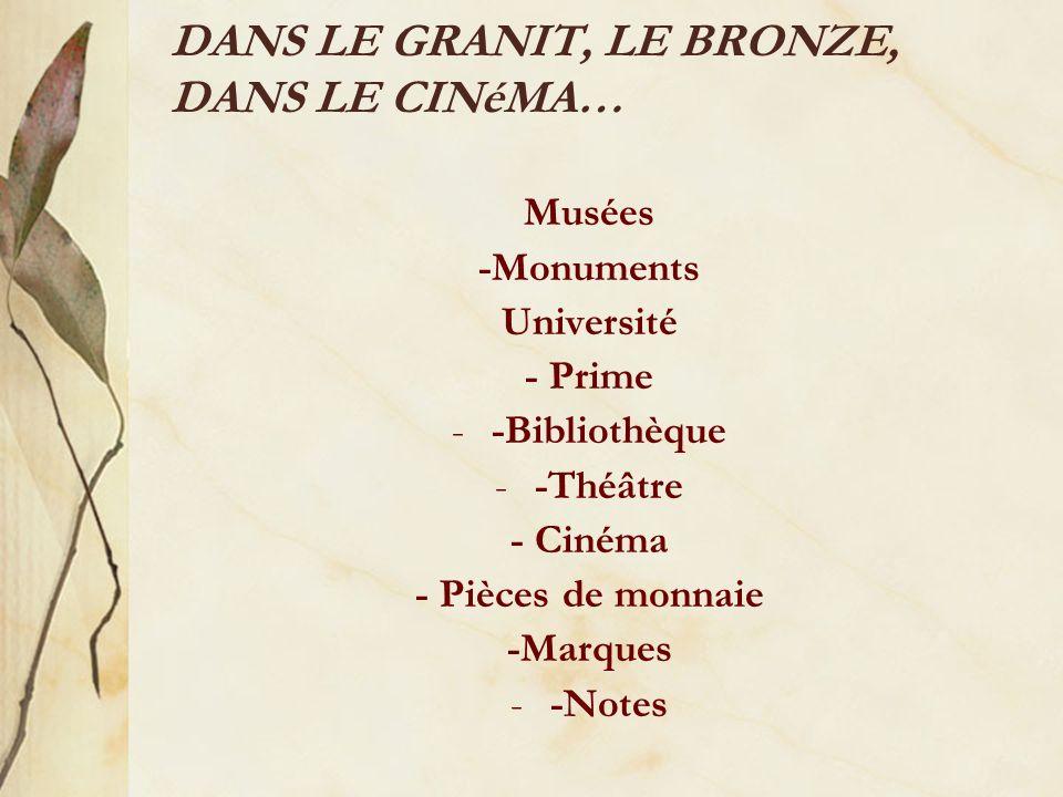 DANS LE GRANIT, LE BRONZE, DANS LE CINéMA… Musées -Monuments Université - Prime --Bibliothèque --Théâtre - Cinéma - Pièces de monnaie -Marques --Notes