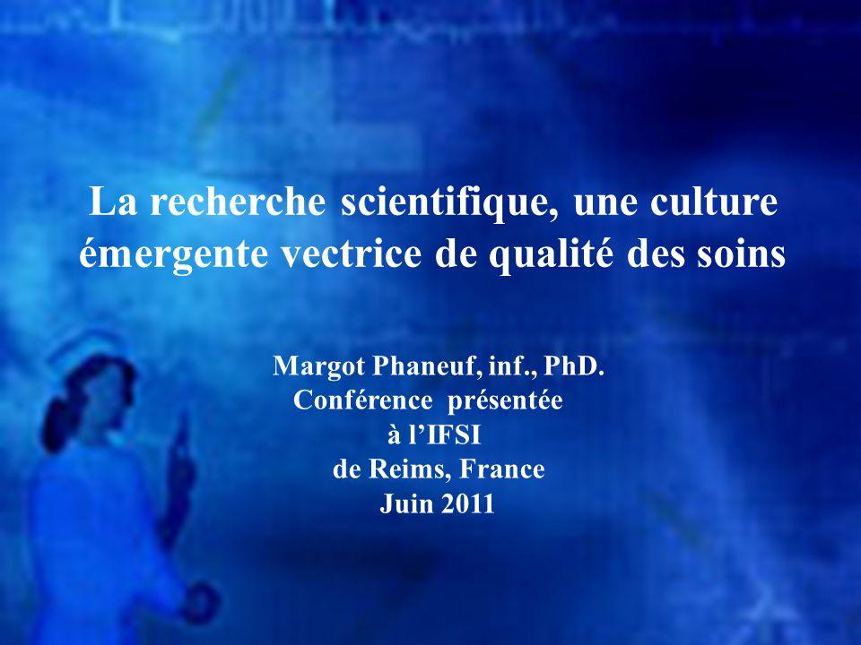La recherche scientifique, une culture émergente vectrice de qualité des soins Margot Phaneuf, inf., PhD. Conférence présentée à lIFSI de Reims, Franc